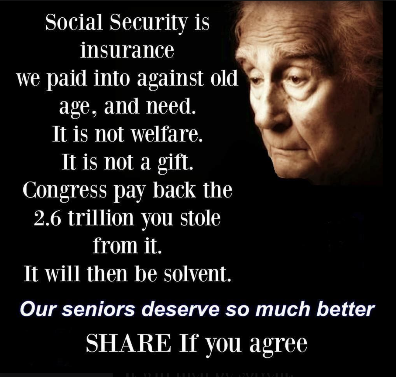 The Seniors Center is forwarding this from a friend: Social Security is insurance we paid into against old age, and need.  It is not welfare.  It is not a gift.  Congress pay back the $2.6 trillion you stole from it.  It will then be solvent.  Our Seniors deserve so much better. SHARE if you agree